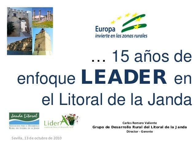 … 15 años de enfoque LEADER en el Litoral de la Janda Sevilla, 13 de octubre de 2010 Carlos Romero Valiente Grupo de Desar...