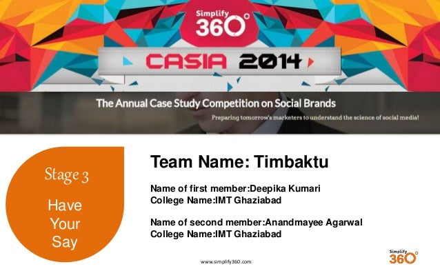 www.simplify360.com  Stage 3  Have  Your  Say  Team Name: Timbaktu  Name of first member:Deepika Kumari  College Name:IMT ...