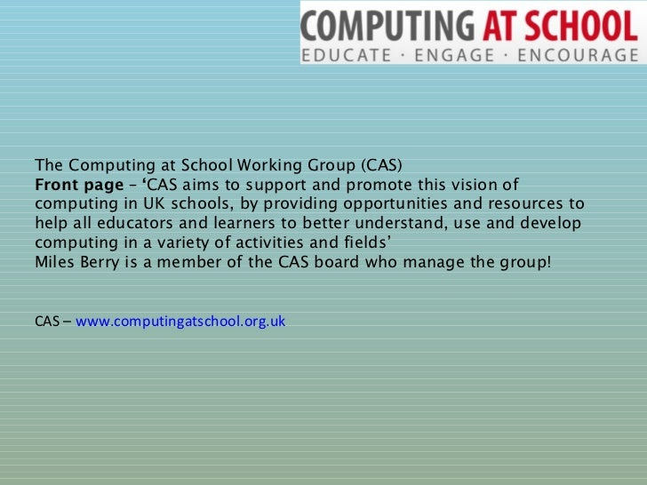 The Computing at School Working Group (CAS) Front page – ' CAS aims to support and promote this vision of computing in UK ...