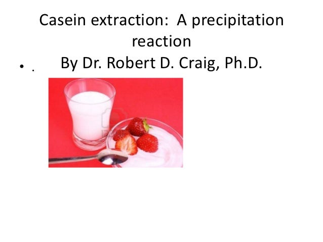 Casein extraction: A precipitation                 reaction• .   By Dr. Robert D. Craig, Ph.D.
