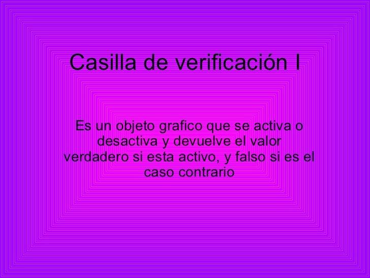 Casilla de verificación I Es un objeto grafico que se activa o desactiva y devuelve el valor verdadero si esta activo, y f...