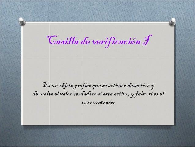 Casilla de verificación I   Es un objeto grafico que se activa o desactiva ydevuelve el valor verdadero si esta activo, y ...