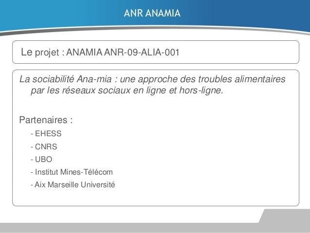 ANR ANAMIA  Le projet : ANAMIA ANR-09-ALIA-001 La sociabilité Ana-mia : une approche des troubles alimentaires par les rés...