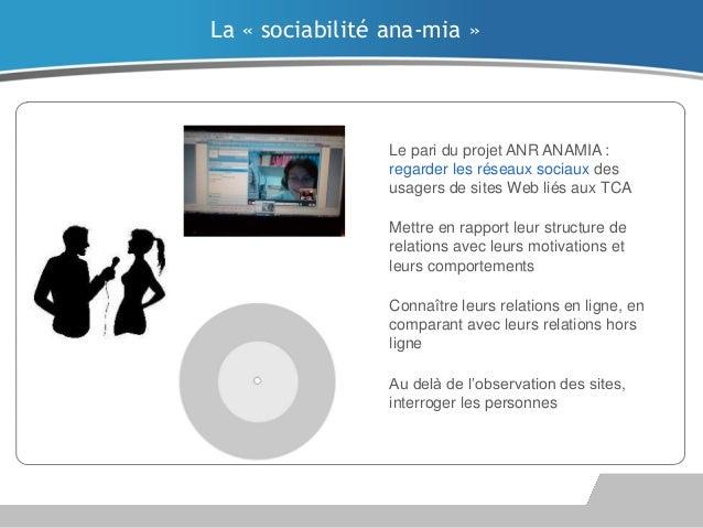 La « sociabilité ana-mia »  Le pari du projet ANR ANAMIA : regarder les réseaux sociaux des usagers de sites Web liés aux ...
