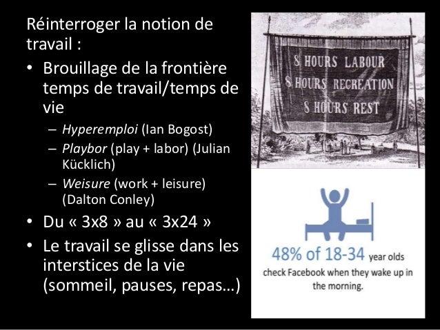 Réinterroger la notion de travail : • Brouillage de la frontière temps de travail/temps de vie – Hyperemploi (Ian Bogost) ...