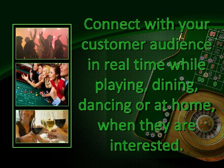Connect with your customer audience inreal timewhile playing, dining, dancing or at home, whentheyare interested.