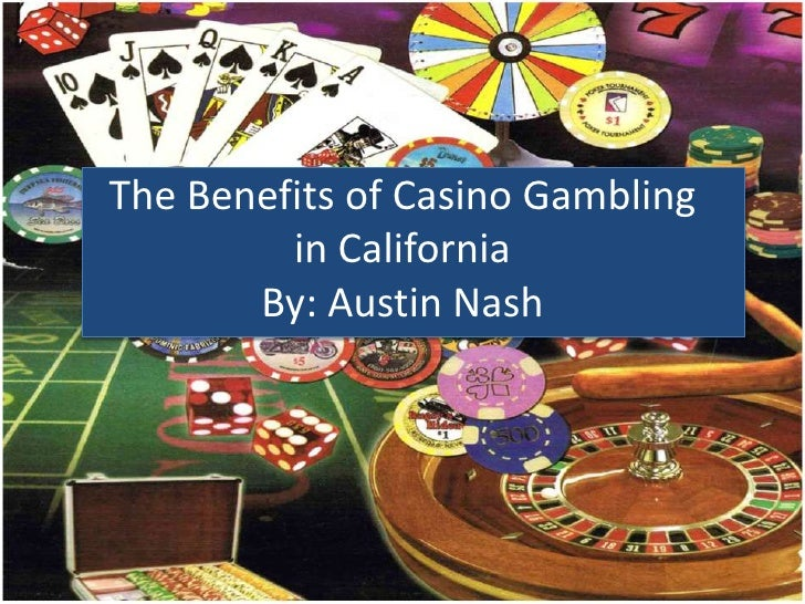 The Benefits of Casino Gambling         in California       By: Austin Nash