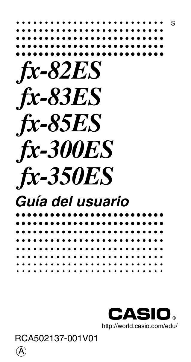 http://world.casio.com/edu/ RCA502137-001V01 S fx-82ES fx-83ES fx-85ES fx-300ES fx-350ES Guía del usuario A