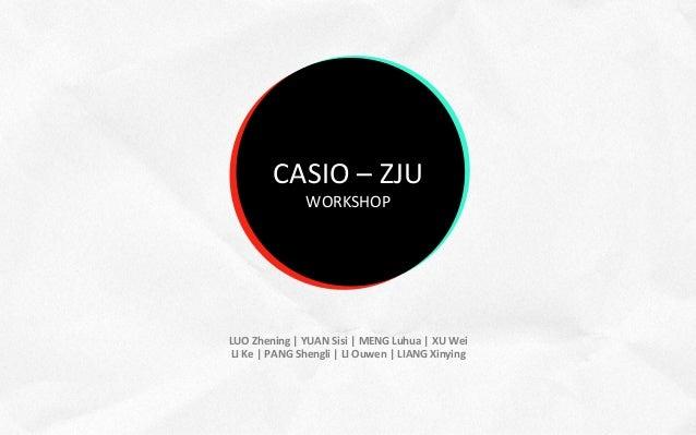CASIO – ZJU                                   WORKSHOP        LUO Zhening | YUAN Sisi | MENG Luhua...