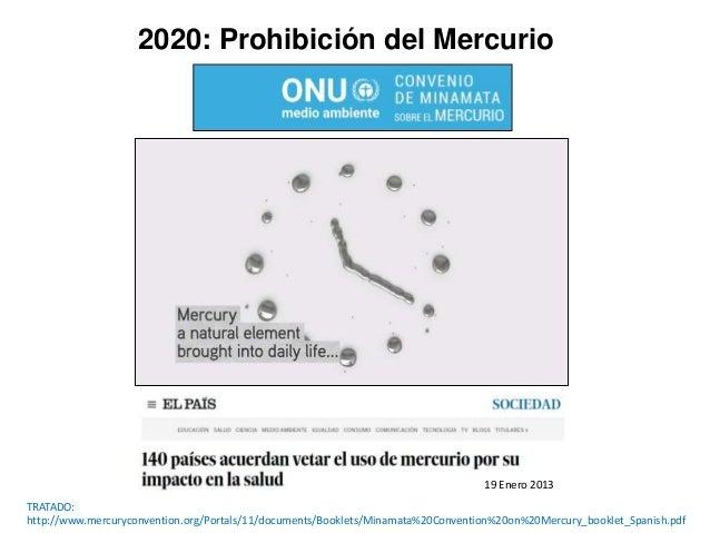 2020: Prohibici�n del Mercurio TRATADO: http://www.mercuryconvention.org/Portals/11/documents/Booklets/Minamata%20Conventi...