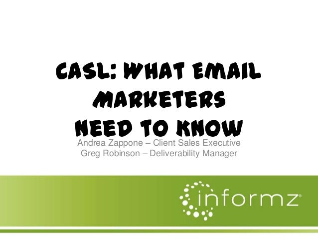 CASL: What Email Marketers Need to Know Andrea Zappone – Client Sales Executive Greg Robinson – Deliverability Manager