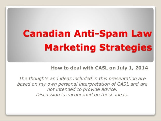 Canadian Anti-Spam Law Marketing Strategies How to deal with CASL on July 1, 2014 The thoughts and ideas included in this ...