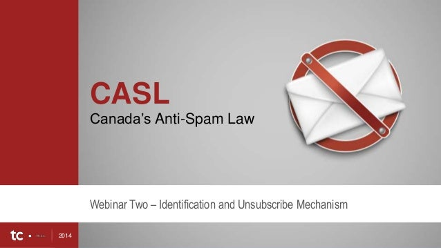 2014 1 CASL Canada's Anti-Spam Law Webinar Two – Identification and Unsubscribe Mechanism 2014