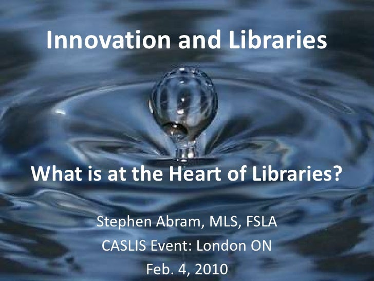 Innovation and LibrariesWhat is at the Heart of Libraries?<br />Stephen Abram, MLS, FSLA<br />CASLIS Event: London ON<br /...