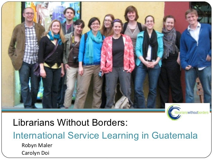 Librarians Without Borders:  International Service Learning in Guatemala <ul><li>Robyn Maler </li></ul><ul><li>Carolyn Doi...
