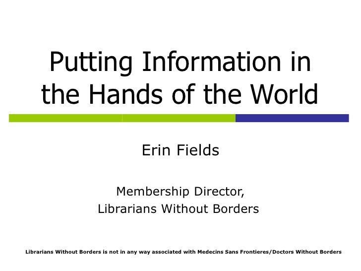 Putting Information in the Hands of the World Erin Fields Membership Director, Librarians Without Borders  Librarians With...