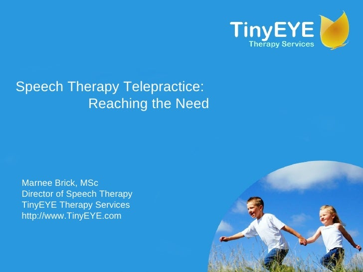 Speech Therapy Telepractice: Reaching the Need Marnee Brick, MSc Director of Speech Therapy TinyEYE Therapy Services http:...