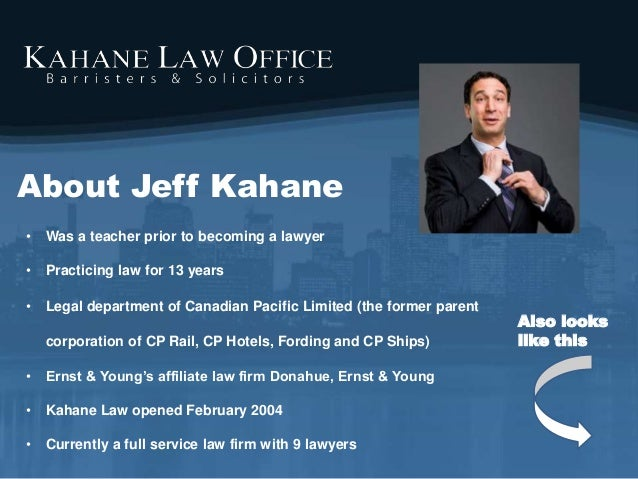About Jeff Kahane • Was a teacher prior to becoming a lawyer • Practicing law for 13 years • Legal department of Canadian ...