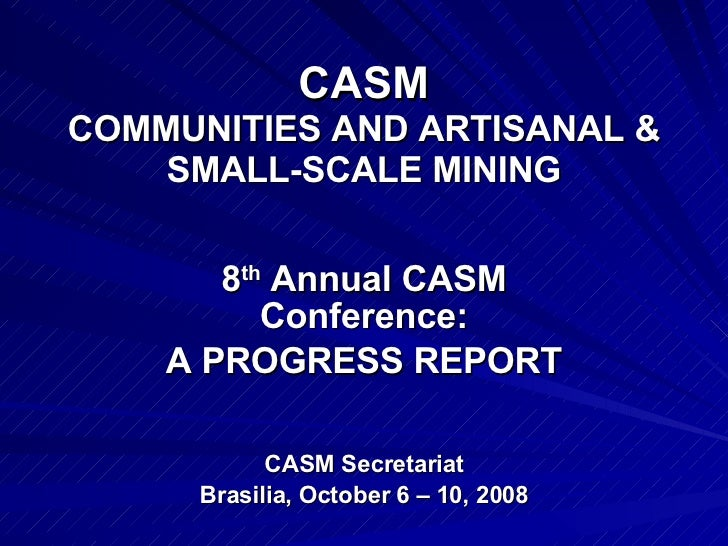 CASM COMMUNITIES AND ARTISANAL & SMALL-SCALE MINING 8 th  Annual CASM Conference: A PROGRESS REPORT CASM Secretariat Brasi...