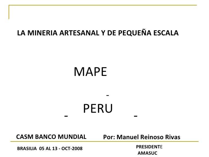 LA MINERIA ARTESANAL Y DE PEQUEÑA ESCALA MAPE - - - PERU CASM BANCO MUNDIAL BRASILIA  05 AL 13 - OCT-2008 Por: Manuel Rein...