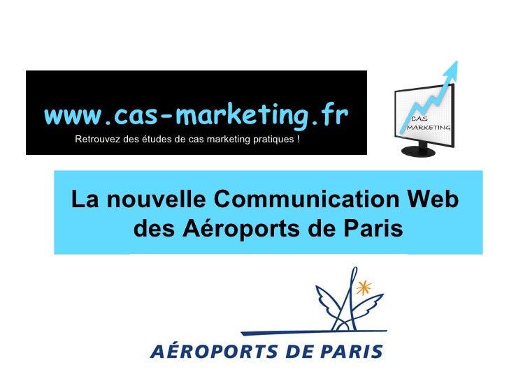 La nouvelle Communication Web  des Aéroports de Paris www.cas-marketing.fr Retrouvez des études de cas marketing pratiques !