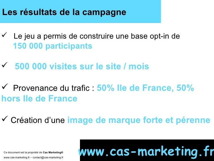 Les résultats de la campagne Ce document est la propriété de  Cas Marketing ®   www.cas-marketing.fr – contact@cas-marketi...