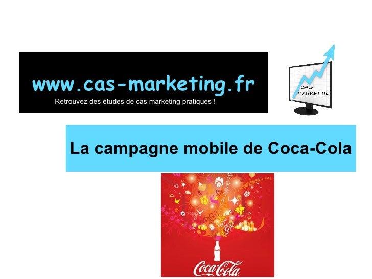 La campagne mobile de Coca-Cola www.cas-marketing.fr Retrouvez des études de cas marketing pratiques !