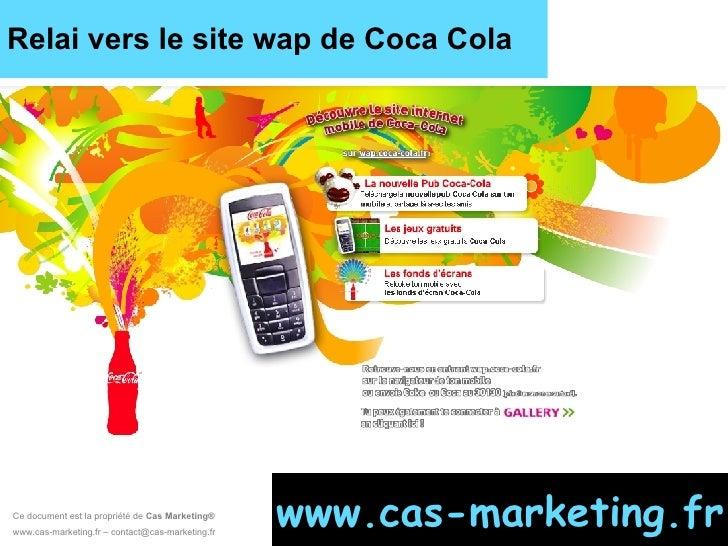 Relai vers le site wap de Coca Cola Ce document est la propriété de  Cas Marketing ®   www.cas-marketing.fr – contact@cas-...