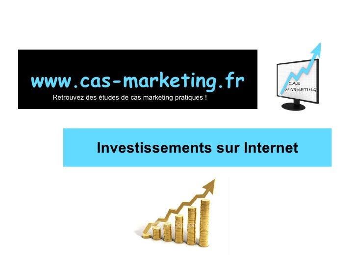 Investissements sur Internet www.cas-marketing.fr Retrouvez des études de cas marketing pratiques !