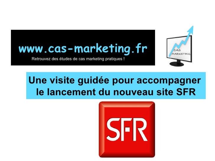 Une visite guidée pour accompagner  le lancement du nouveau site SFR www.cas-marketing.fr Retrouvez des études de cas mark...