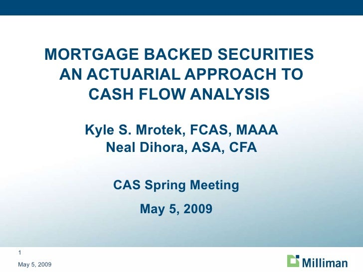 MORTGAGE BACKED SECURITIES  AN ACTUARIAL APPROACH TO CASH FLOW ANALYSIS  Kyle S. Mrotek, FCAS, MAAA Neal Dihora, ASA, CFA ...