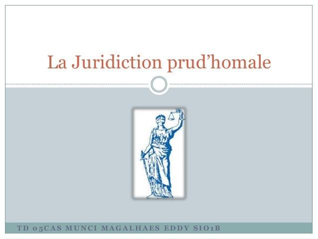 T D 0 5 C A S M U N C I M A G A L H A E S E D D Y S I O 1 B La Juridiction prud'homale