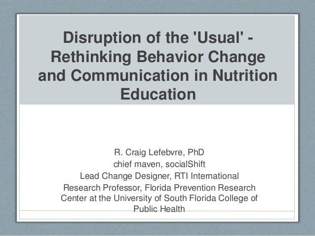 Disruption of the 'Usual' - Rethinking Behavior Change and Communication in Nutrition Education R. Craig Lefebvre, PhD chi...