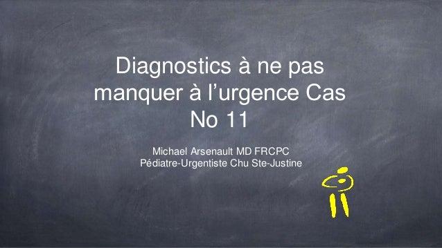 Diagnostics à ne pas manquer à l'urgence Cas No 11 Michael Arsenault MD FRCPC Pédiatre-Urgentiste Chu Ste-Justine