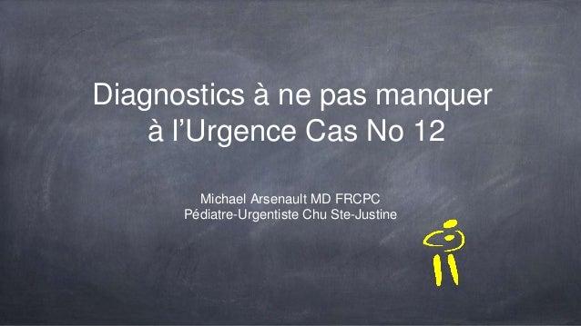 Diagnostics à ne pas manquer à l'Urgence Cas No 12 Michael Arsenault MD FRCPC Pédiatre-Urgentiste Chu Ste-Justine