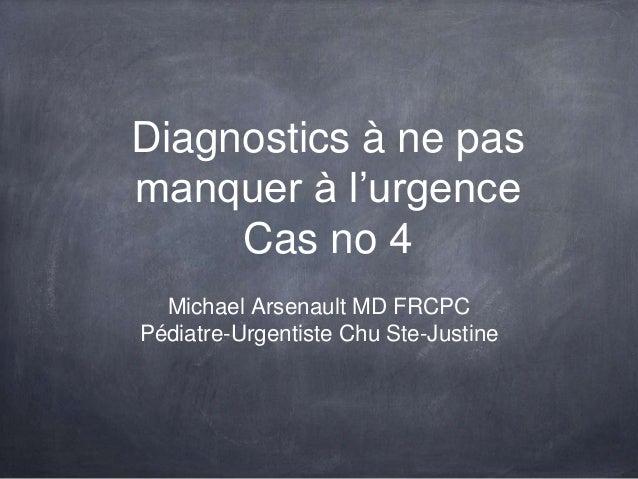 Diagnostics à ne pas manquer à l'urgence Cas no 4 Michael Arsenault MD FRCPC Pédiatre-Urgentiste Chu Ste-Justine