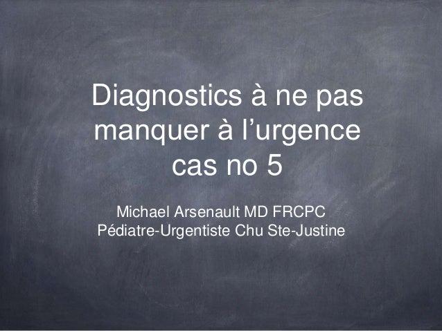 Diagnostics à ne pas manquer à l'urgence cas no 5 Michael Arsenault MD FRCPC Pédiatre-Urgentiste Chu Ste-Justine