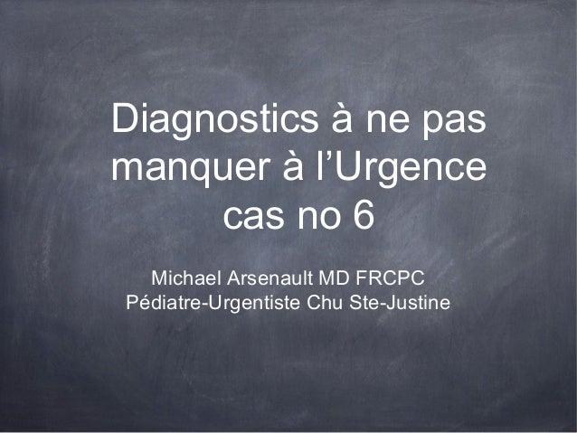 Diagnostics à ne pas manquer à l'Urgence cas no 6 Michael Arsenault MD FRCPC Pédiatre-Urgentiste Chu Ste-Justine