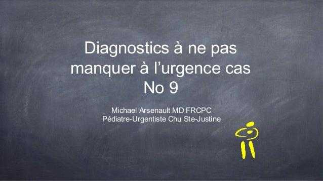 Diagnostics à ne pas manquer à l'urgence cas No 9 Michael Arsenault MD FRCPC Pédiatre-Urgentiste Chu Ste-Justine
