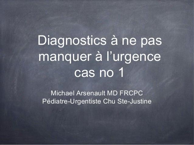 Diagnostics à ne pas manquer à l'urgence cas no 1 Michael Arsenault MD FRCPC Pédiatre-Urgentiste Chu Ste-Justine