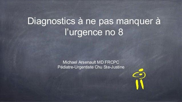 Diagnostics à ne pas manquer à l'urgence no 8 Michael Arsenault MD FRCPC Pédiatre-Urgentiste Chu Ste-Justine