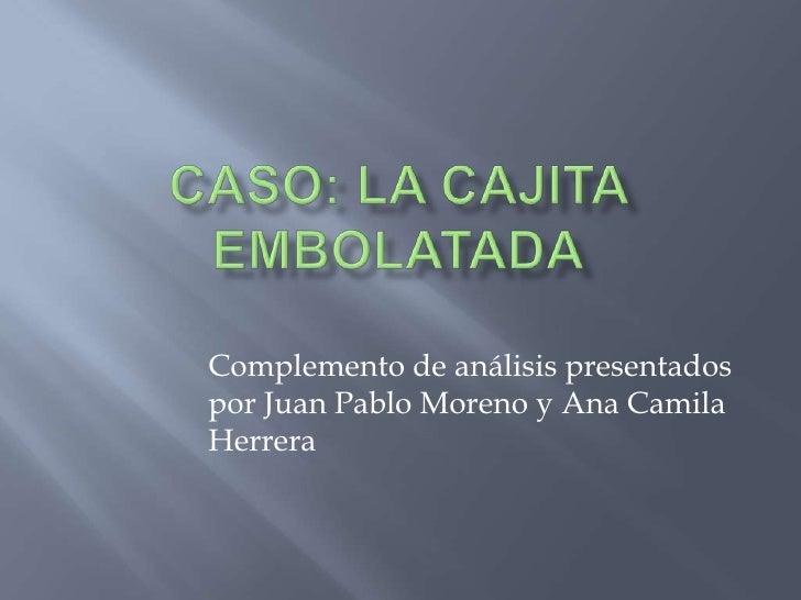 CASO: LA CAJITA EMBOLATADA<br />Complemento de análisis presentados por Juan Pablo Moreno y Ana Camila Herrera<br />
