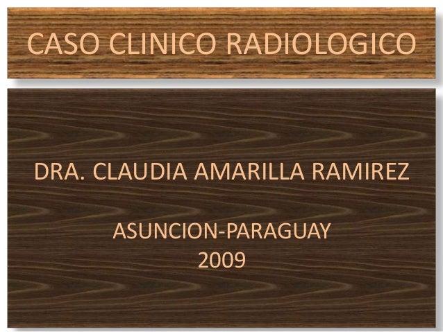 CASO CLINICO RADIOLOGICO DRA. CLAUDIA AMARILLA RAMIREZ ASUNCION-PARAGUAY 2009