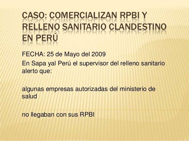 CASO: COMERCIALIZAN RPBI YRELLENO SANITARIO CLANDESTINOEN PERÚFECHA: 25 de Mayo del 2009En Sapa yal Perú el supervisor del...