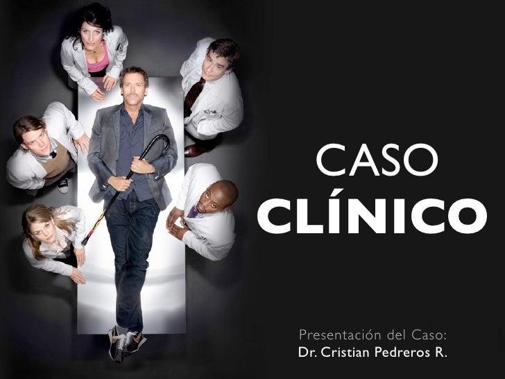 CASO CLÍNICO   Presentación del Caso:  Dr. Cristian Pedreros R.