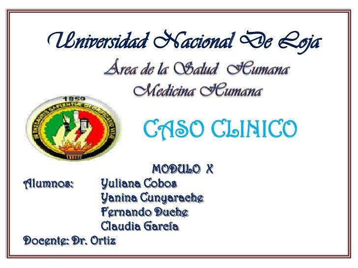 Universidad Nacional De Loja                    CASO CLINICO                        MODULO XAlumnos:       Yuliana Cobos  ...