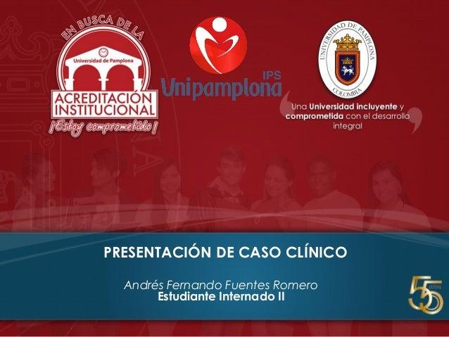 PRESENTACIÓN DE CASO CLÍNICO Andrés Fernando Fuentes Romero Estudiante Internado II