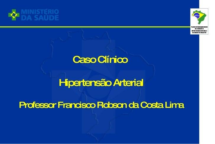 Caso Clínico  Hipertensão Arterial Professor Francisco Robson da Costa Lima