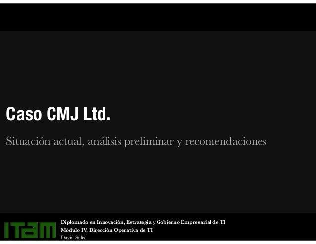 Caso CMJ Ltd. Situación actual, análisis preliminar y recomendaciones Diplomado en Innovación, Estrategia y Gobierno Empre...