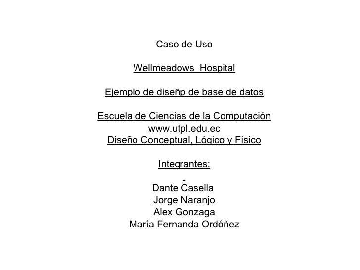 Caso de Uso Wellmeadows  Hospital Ejemplo de diseñp de base de datos Escuela de Ciencias de la Computación www.utpl.edu.ec...